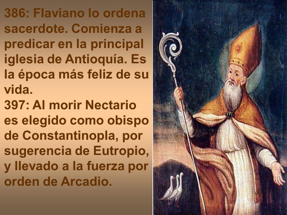 386: Flaviano lo ordena sacerdote. Comienza a predicar en la principal iglesia de Antioquía. Es la época más feliz de su vida. 397: Al morir Nectario