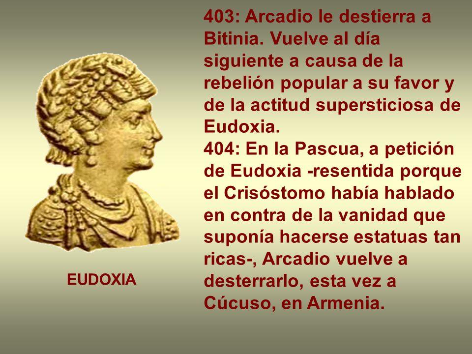 403: Arcadio le destierra a Bitinia. Vuelve al día siguiente a causa de la rebelión popular a su favor y de la actitud supersticiosa de Eudoxia. 404: