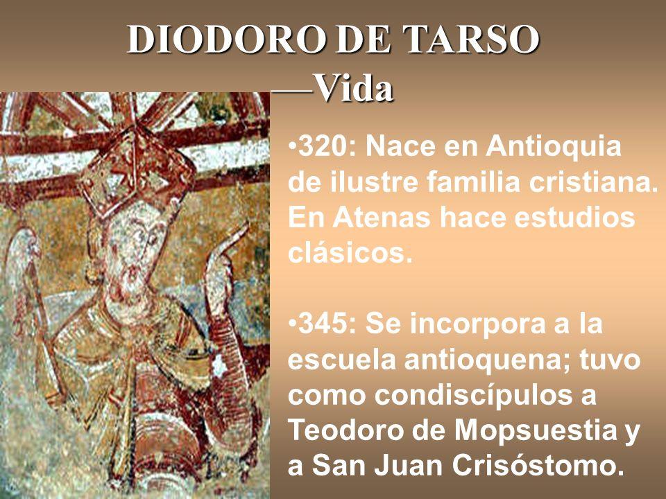 DIODORO DE TARSOVida 320: Nace en Antioquia de ilustre familia cristiana. En Atenas hace estudios clásicos. 345: Se incorpora a la escuela antioquena;