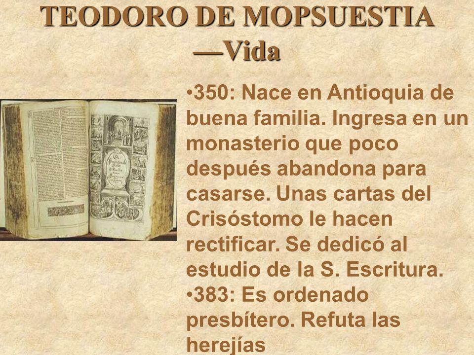 TEODORO DE MOPSUESTIA Vida 350: Nace en Antioquia de buena familia. Ingresa en un monasterio que poco después abandona para casarse. Unas cartas del C