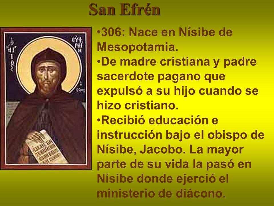 San Efrén 306: Nace en Nísibe de Mesopotamia. De madre cristiana y padre sacerdote pagano que expulsó a su hijo cuando se hizo cristiano. Recibió educ