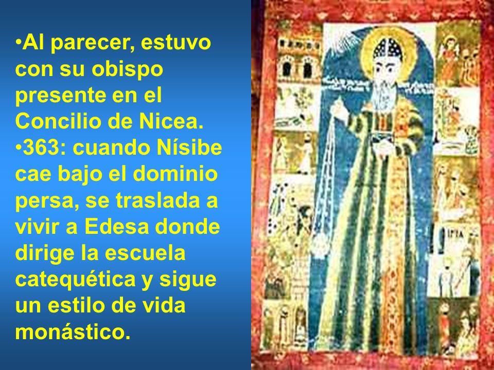 Al parecer, estuvo con su obispo presente en el Concilio de Nicea. 363: cuando Nísibe cae bajo el dominio persa, se traslada a vivir a Edesa donde dir
