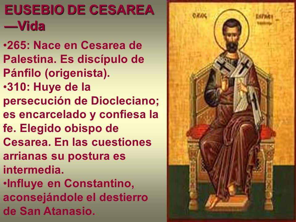 EUSEBIO DE CESAREA Vida 265: Nace en Cesarea de Palestina. Es discípulo de Pánfilo (origenista). 310: Huye de la persecución de Diocleciano; es encarc