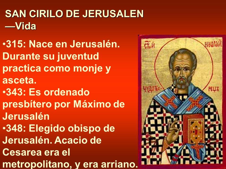 SAN CIRILO DE JERUSALEN Vida 315: Nace en Jerusalén. Durante su juventud practica como monje y asceta. 343: Es ordenado presbítero por Máximo de Jerus