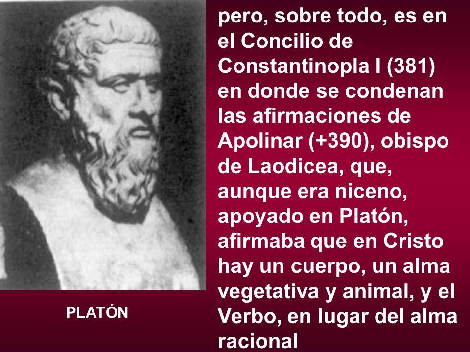 pero, sobre todo, es en el Concilio de Constantinopla I (381) en donde se condenan las afirmaciones de Apolinar (+390), obispo de Laodicea, que, aunque era niceno, apoyado en Platón, afirmaba que en Cristo hay un cuerpo, un alma vegetativa y animal, y el Verbo, en lugar del alma racional PLATÓN