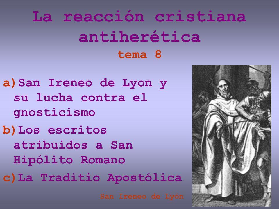 La reacción cristiana antiherética tema 8 a)San Ireneo de Lyon y su lucha contra el gnosticismo b)Los escritos atribuidos a San Hipólito Romano c)La T