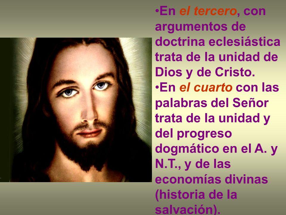 En el tercero, con argumentos de doctrina eclesiástica trata de la unidad de Dios y de Cristo. En el cuarto con las palabras del Señor trata de la uni