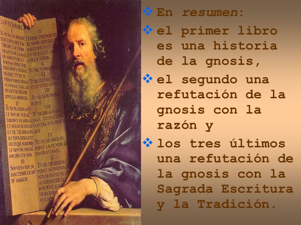 En resumen: el primer libro es una historia de la gnosis, el segundo una refutación de la gnosis con la razón y los tres últimos una refutación de la