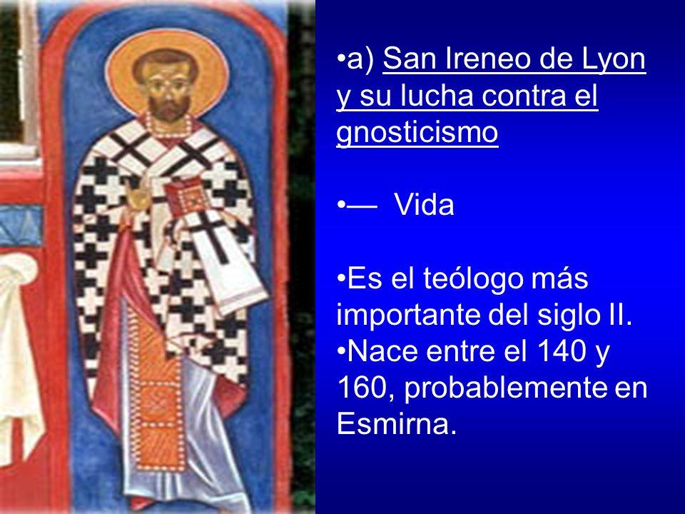 a) San Ireneo de Lyon y su lucha contra el gnosticismo Vida Es el teólogo más importante del siglo II. Nace entre el 140 y 160, probablemente en Esmir