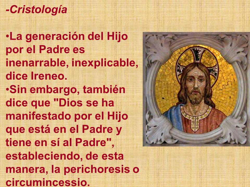 -Cristología La generación del Hijo por el Padre es inenarrable, inexplicable, dice Ireneo. Sin embargo, también dice que