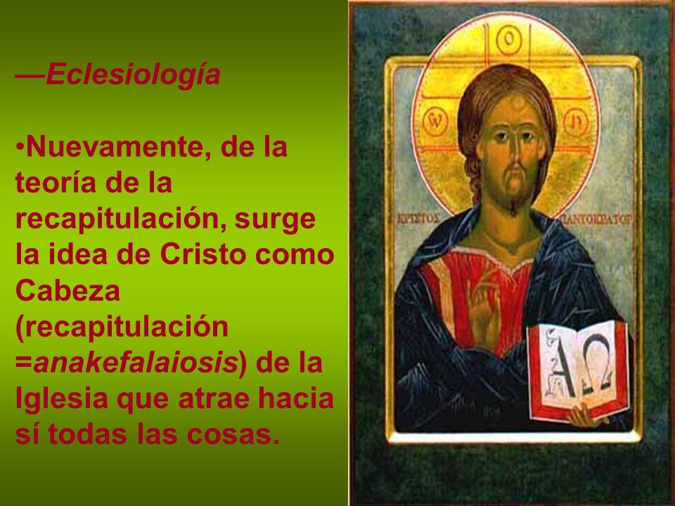 Eclesiología Nuevamente, de la teoría de la recapitulación, surge la idea de Cristo como Cabeza (recapitulación =anakefalaiosis) de la Iglesia que atr