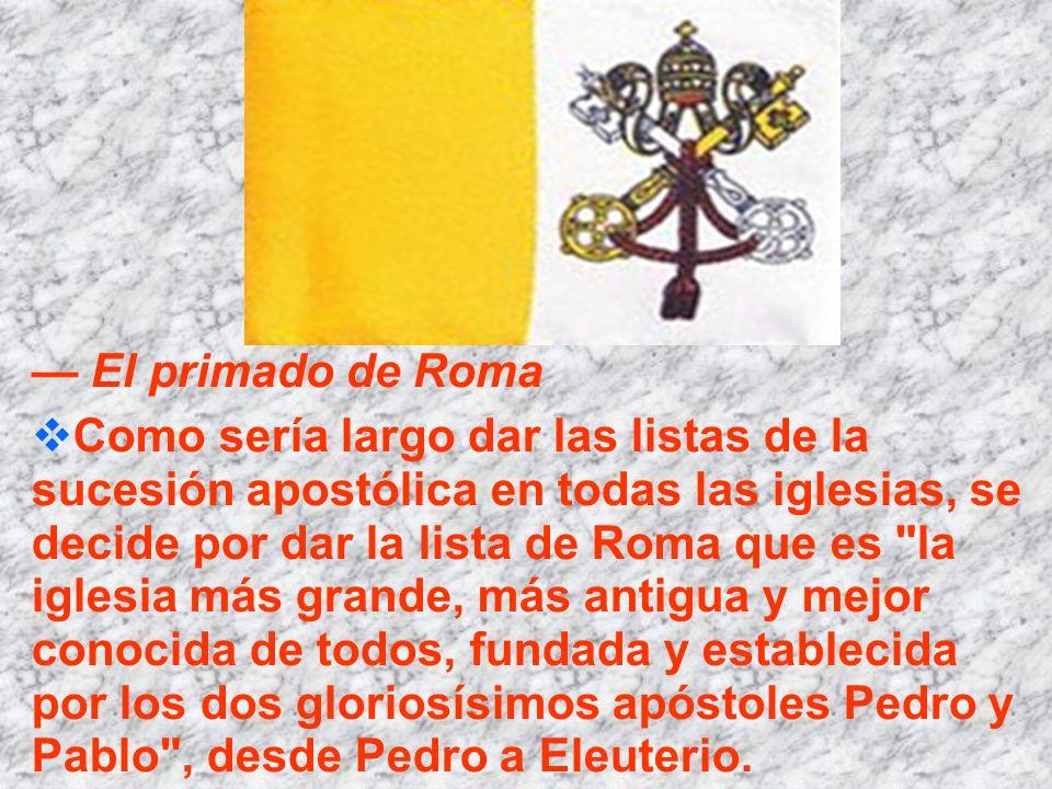 El primado de Roma Como sería largo dar las listas de la sucesión apostólica en todas las iglesias, se decide por dar la lista de Roma que es