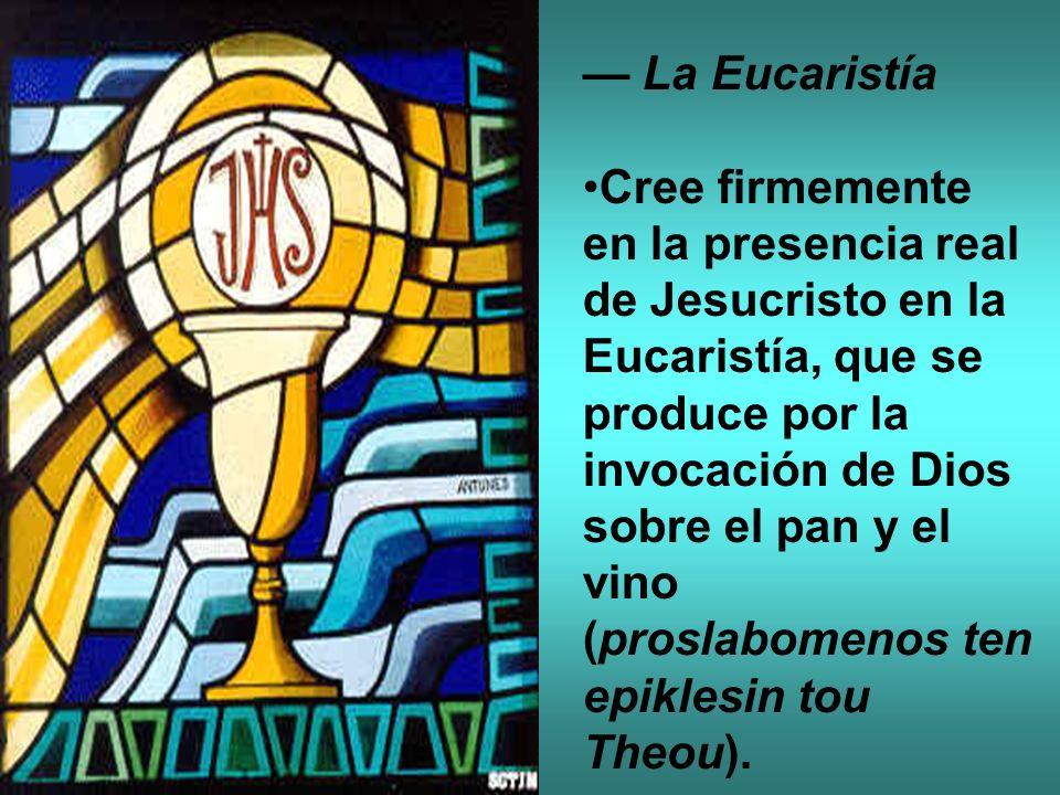 La Eucaristía Cree firmemente en la presencia real de Jesucristo en la Eucaristía, que se produce por la invocación de Dios sobre el pan y el vino (pr