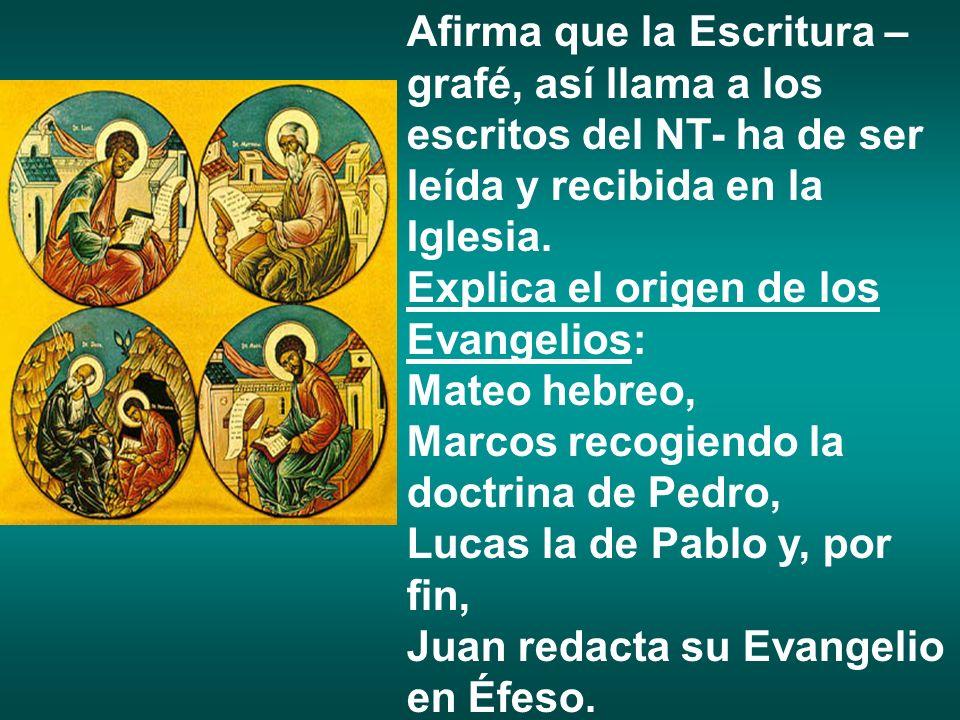 Afirma que la Escritura – grafé, así llama a los escritos del NT- ha de ser leída y recibida en la Iglesia. Explica el origen de los Evangelios: Mateo