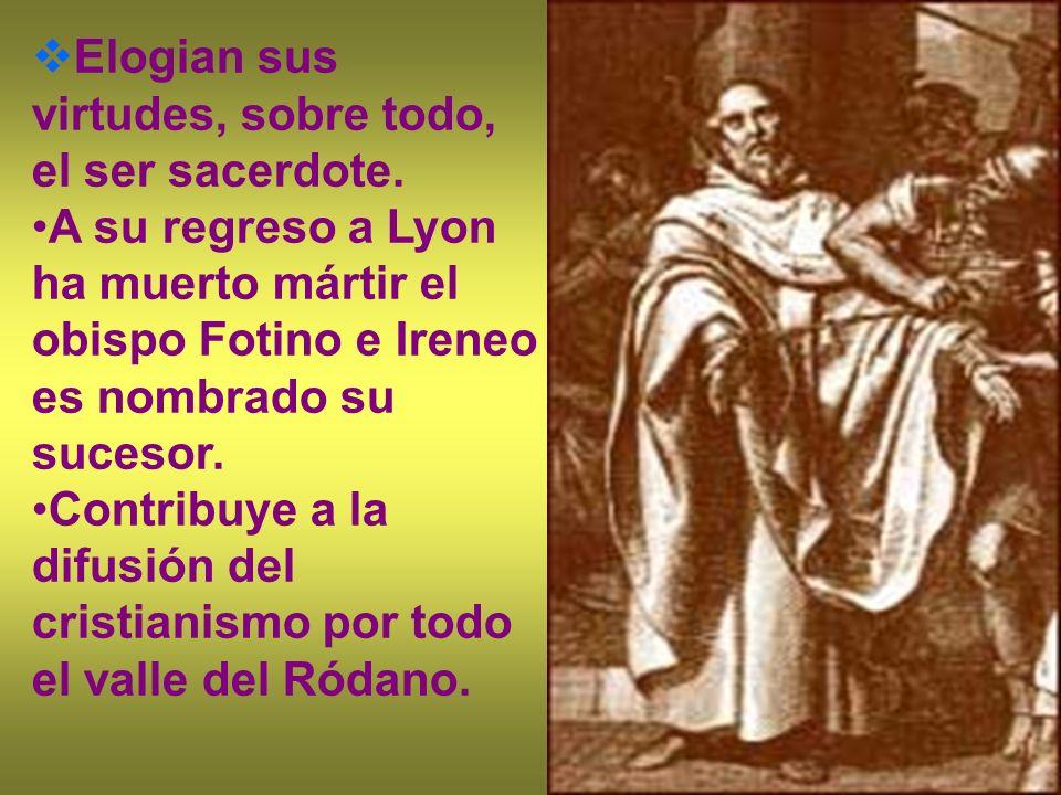Elogian sus virtudes, sobre todo, el ser sacerdote. A su regreso a Lyon ha muerto mártir el obispo Fotino e Ireneo es nombrado su sucesor. Contribuye