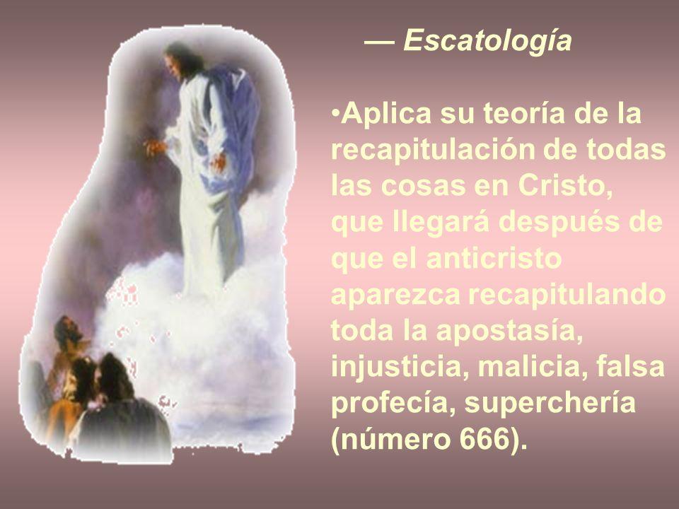 Escatología Aplica su teoría de la recapitulación de todas las cosas en Cristo, que llegará después de que el anticristo aparezca recapitulando toda l