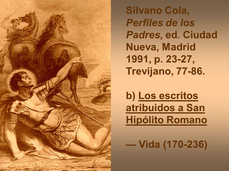 Silvano Cola, Perfiles de los Padres, ed. Ciudad Nueva, Madrid 1991, p. 23-27, Trevijano, 77-86. b) Los escritos atribuidos a San Hipólito Romano Vida