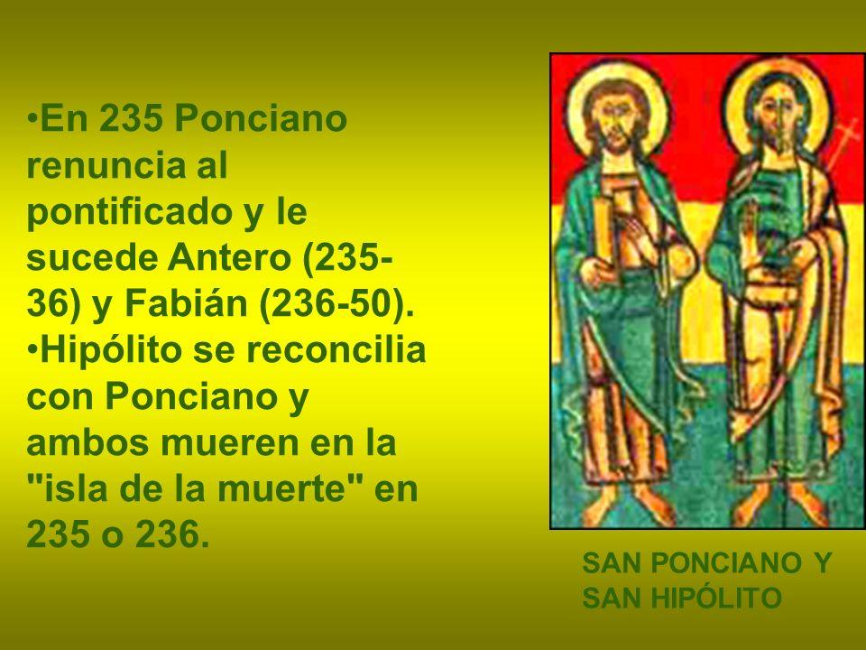 En 235 Ponciano renuncia al pontificado y le sucede Antero (235- 36) y Fabián (236-50). Hipólito se reconcilia con Ponciano y ambos mueren en la