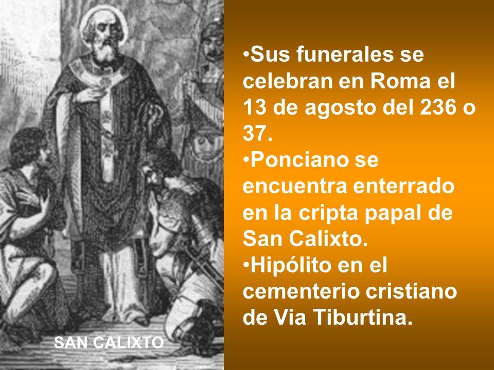 Sus funerales se celebran en Roma el 13 de agosto del 236 o 37. Ponciano se encuentra enterrado en la cripta papal de San Calixto. Hipólito en el ceme