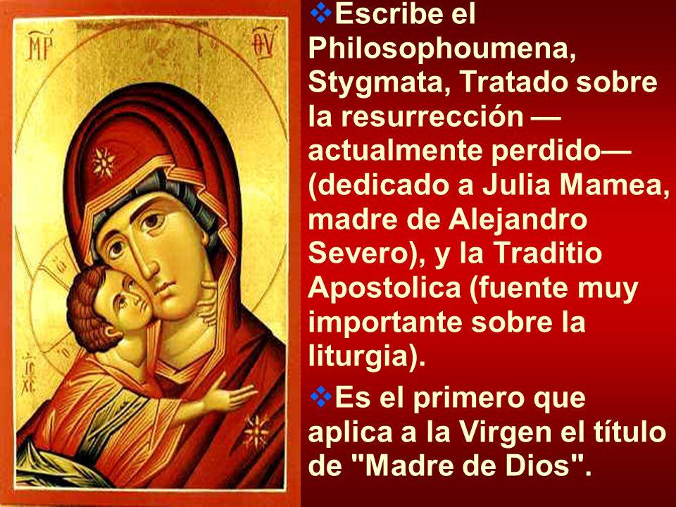 Escribe el Philosophoumena, Stygmata, Tratado sobre la resurrección actualmente perdido (dedicado a Julia Mamea, madre de Alejandro Severo), y la Trad