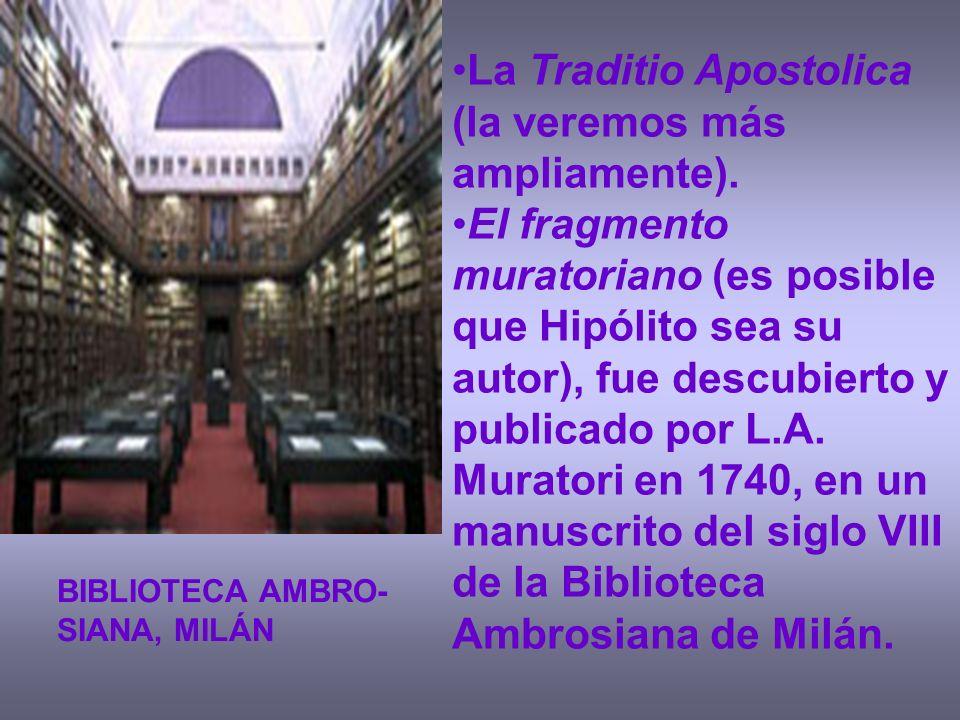 La Traditio Apostolica (la veremos más ampliamente). El fragmento muratoriano (es posible que Hipólito sea su autor), fue descubierto y publicado por