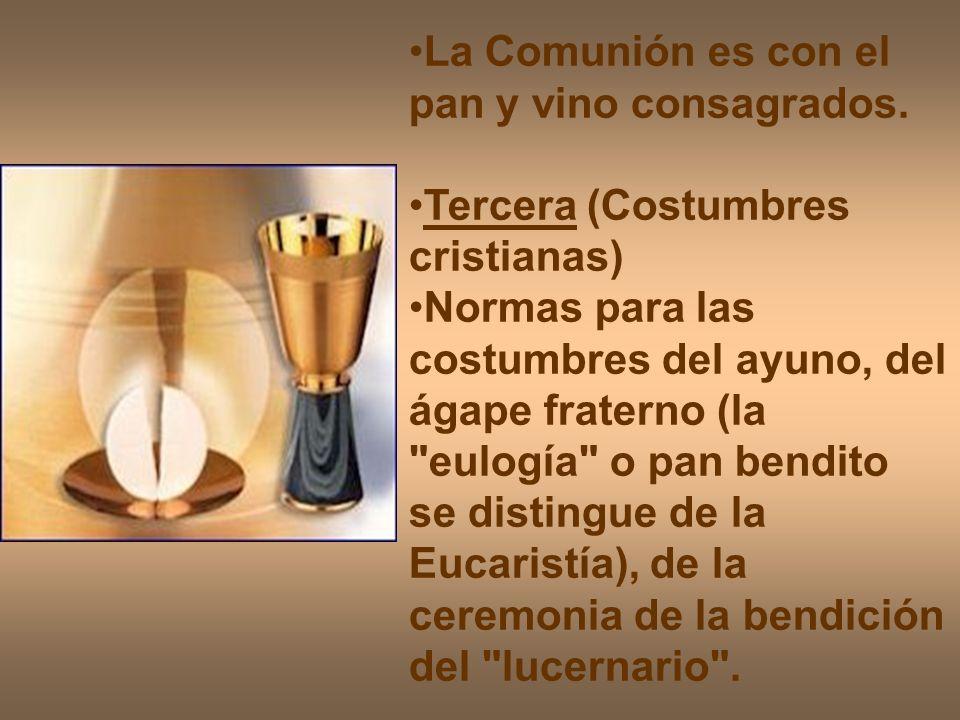 La Comunión es con el pan y vino consagrados. Tercera (Costumbres cristianas) Normas para las costumbres del ayuno, del ágape fraterno (la