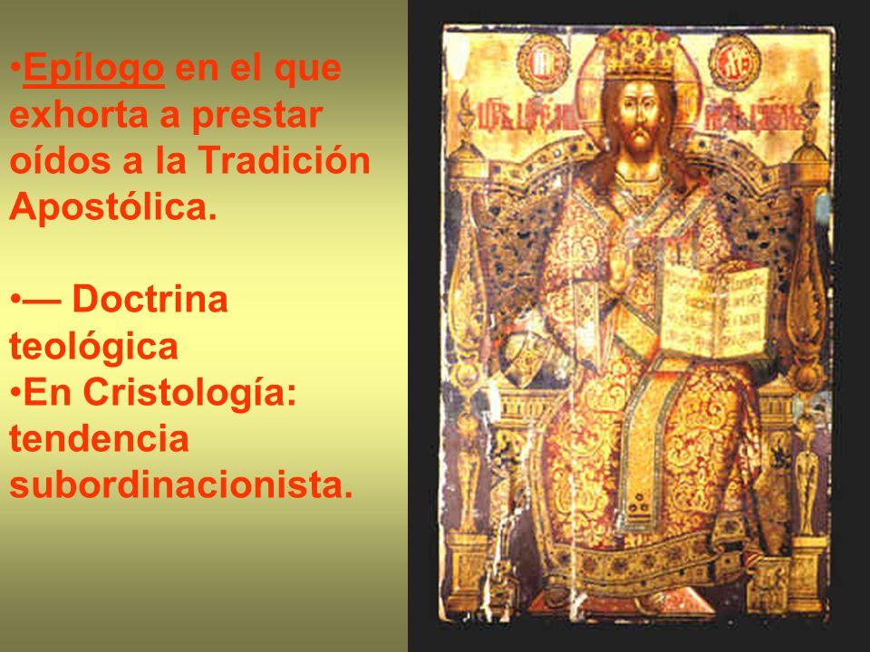 Epílogo en el que exhorta a prestar oídos a la Tradición Apostólica. Doctrina teológica En Cristología: tendencia subordinacionista.