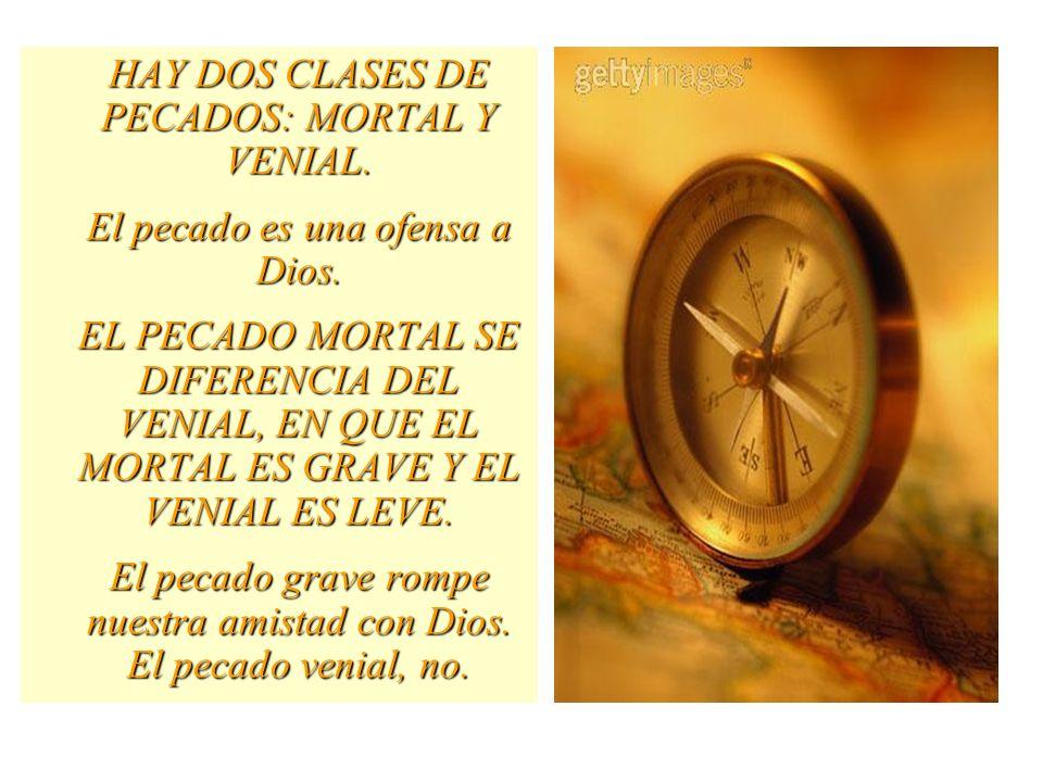 HAY DOS CLASES DE PECADOS: MORTAL Y VENIAL.El pecado es una ofensa a Dios.