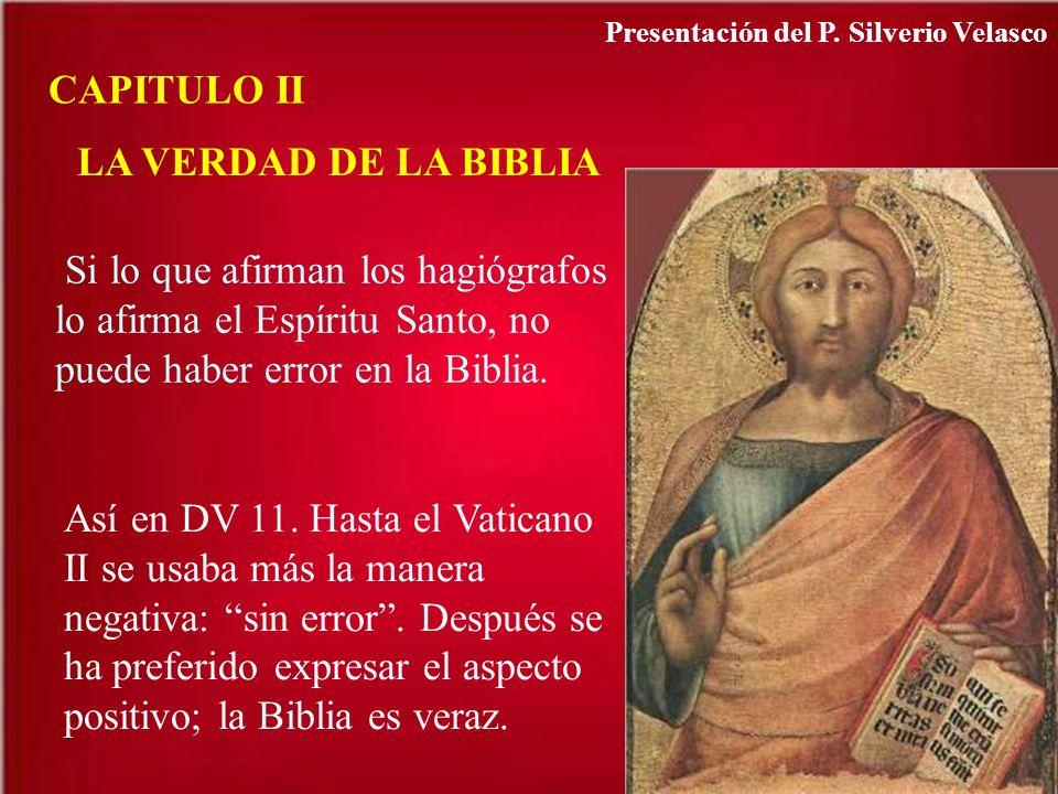 CAPITULO II LA VERDAD DE LA BIBLIA Si lo que afirman los hagiógrafos lo afirma el Espíritu Santo, no puede haber error en la Biblia. Así en DV 11. Has