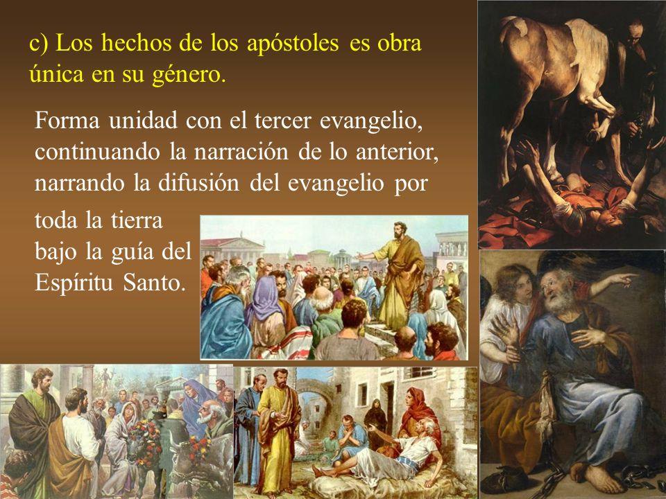 c) Los hechos de los apóstoles es obra única en su género. Forma unidad con el tercer evangelio, continuando la narración de lo anterior, narrando la