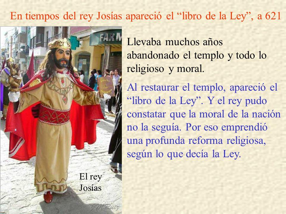 El rey Josías En tiempos del rey Josías apareció el libro de la Ley, a 621 Llevaba muchos años abandonado el templo y todo lo religioso y moral. Al re
