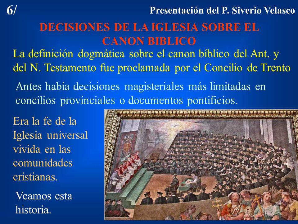 6/ DECISIONES DE LA IGLESIA SOBRE EL CANON BIBLICO La definición dogmática sobre el canon bíblico del Ant. y del N. Testamento fue proclamada por el C