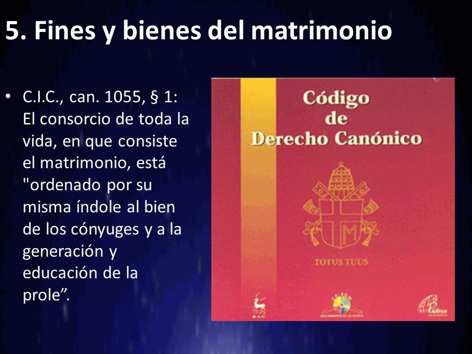 5. Fines y bienes del matrimonio C.I.C., can. 1055, § 1: El consorcio de toda la vida, en que consiste el matrimonio, está