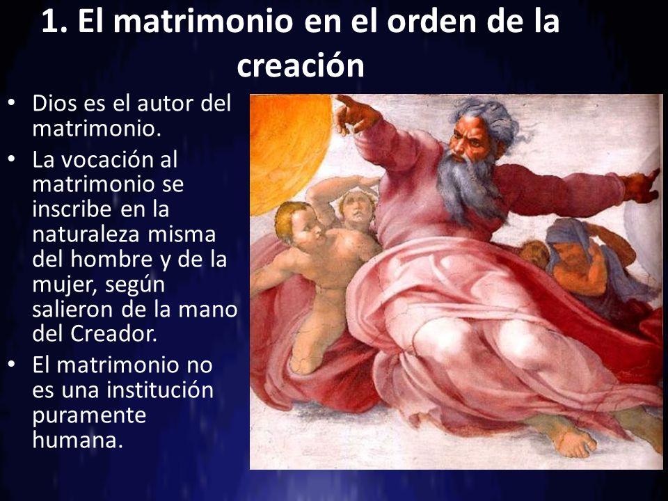 1. El matrimonio en el orden de la creación Dios es el autor del matrimonio. La vocación al matrimonio se inscribe en la naturaleza misma del hombre y