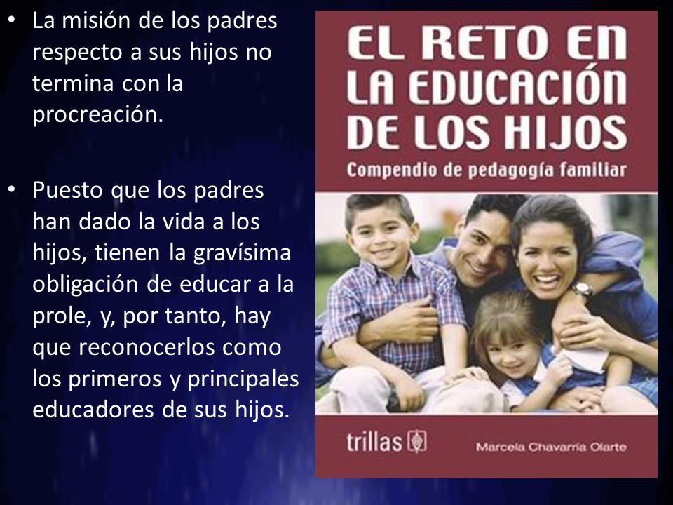 La misión de los padres respecto a sus hijos no termina con la procreación. Puesto que los padres han dado la vida a los hijos, tienen la gravísima ob