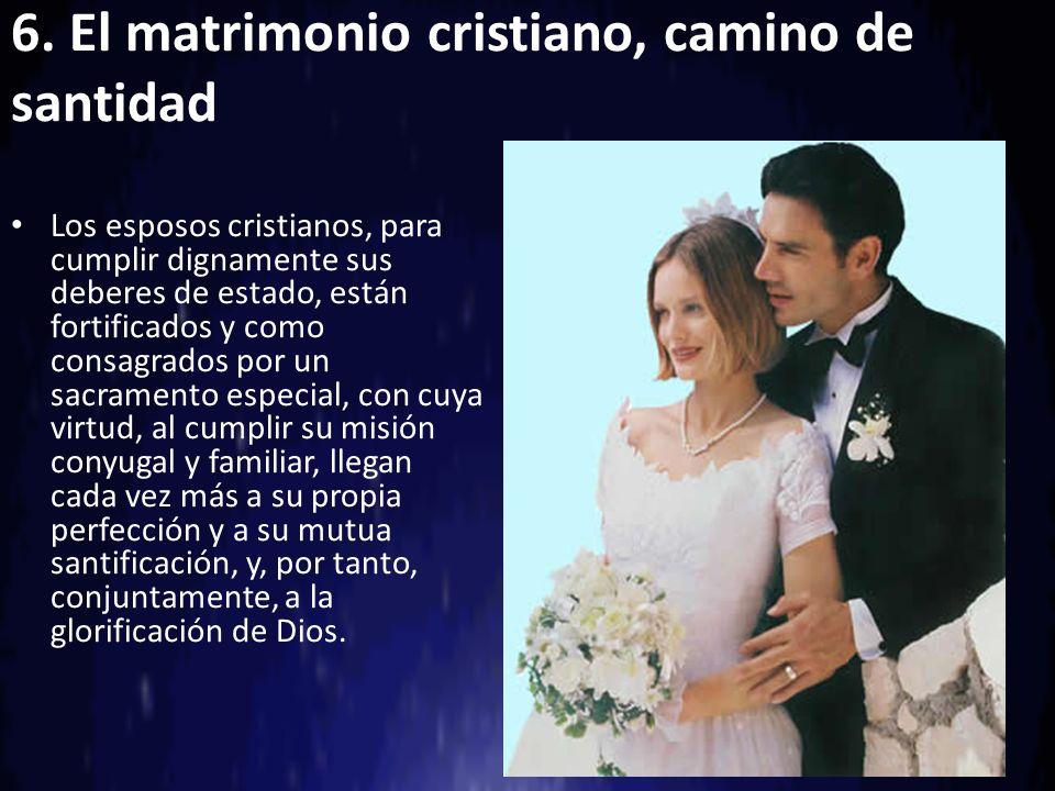 6. El matrimonio cristiano, camino de santidad Los esposos cristianos, para cumplir dignamente sus deberes de estado, están fortificados y como consag