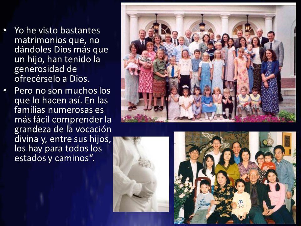 Yo he visto bastantes matrimonios que, no dándoles Dios más que un hijo, han tenido la generosidad de ofrecérselo a Dios. Pero no son muchos los que l