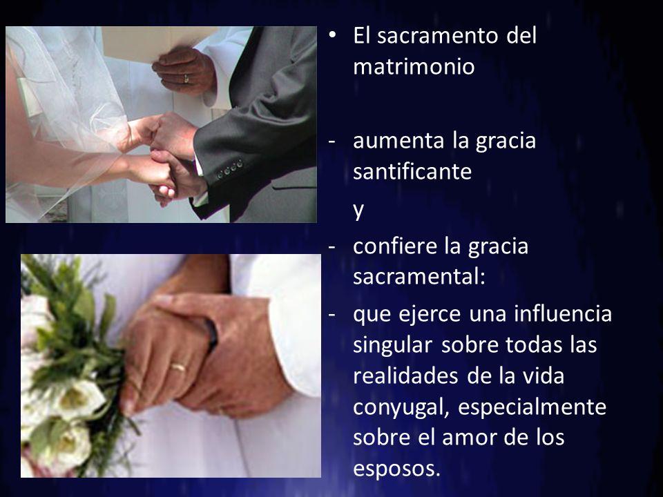 El sacramento del matrimonio -aumenta la gracia santificante y -confiere la gracia sacramental: -que ejerce una influencia singular sobre todas las re