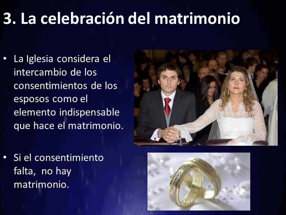 3. La celebración del matrimonio La Iglesia considera el intercambio de los consentimientos de los esposos como el elemento indispensable que hace el