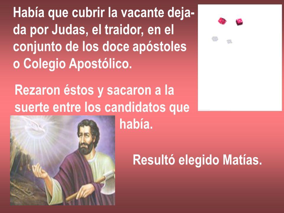 Había que cubrir la vacante deja- da por Judas, el traidor, en el conjunto de los doce apóstoles o Colegio Apostólico. Rezaron éstos y sacaron a la su