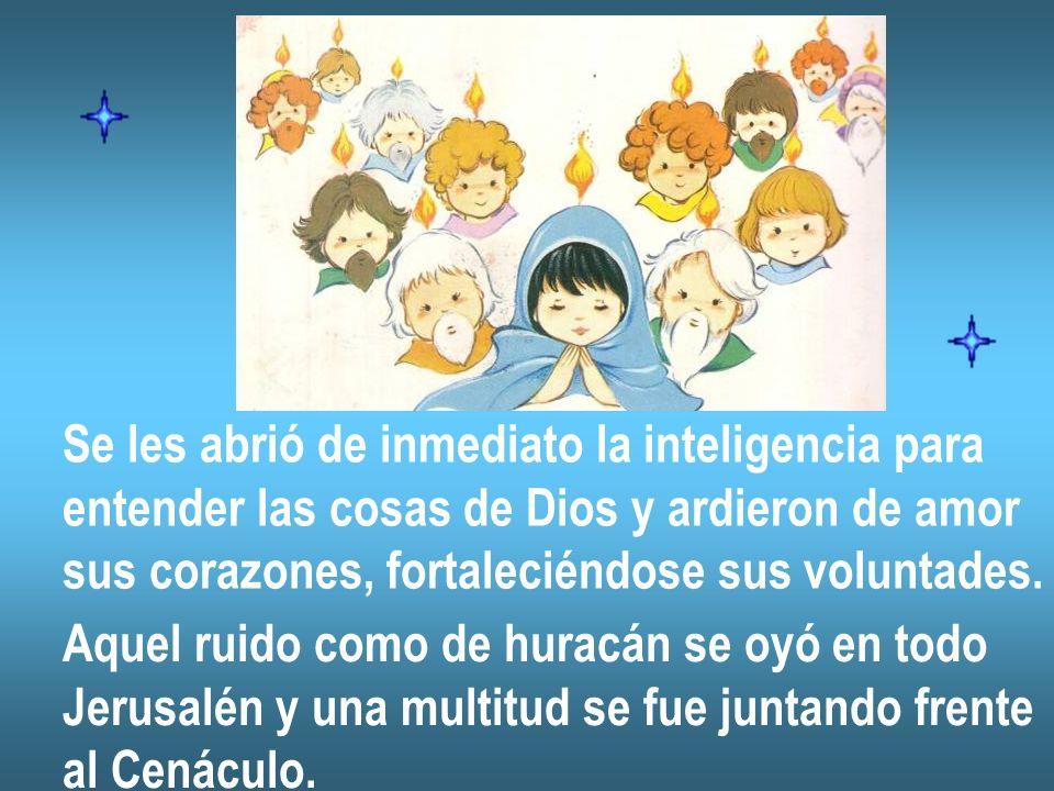 Se les abrió de inmediato la inteligencia para entender las cosas de Dios y ardieron de amor sus corazones, fortaleciéndose sus voluntades. Aquel ruid