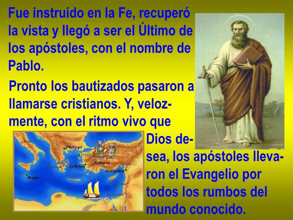 Fue instruido en la Fe, recuperó la vista y llegó a ser el Último de los apóstoles, con el nombre de Pablo. Pronto los bautizados pasaron a llamarse c