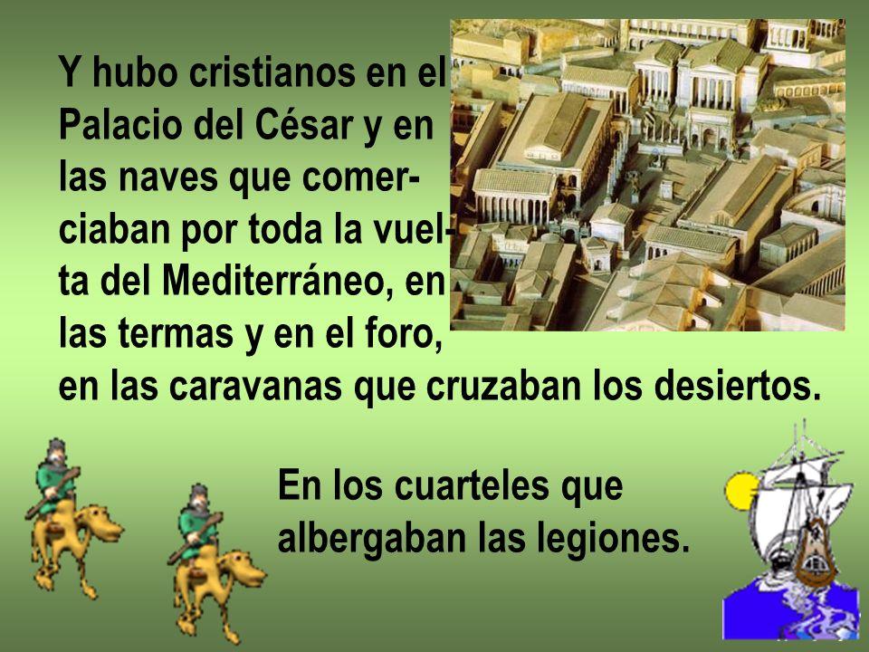 Y hubo cristianos en el Palacio del César y en las naves que comer- ciaban por toda la vuel- ta del Mediterráneo, en las termas y en el foro, en las c