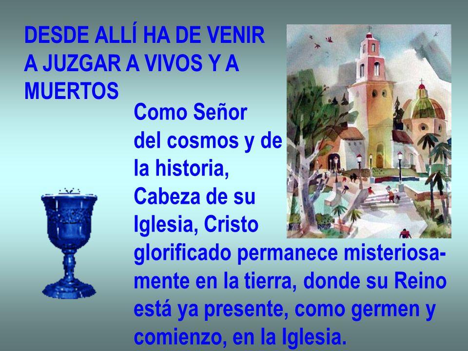 DESDE ALLÍ HA DE VENIR A JUZGAR A VIVOS Y A MUERTOS Como Señor del cosmos y de la historia, Cabeza de su Iglesia, Cristo glorificado permanece misteri