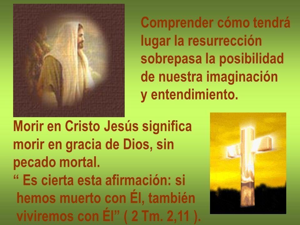 Comprender cómo tendrá lugar la resurrección sobrepasa la posibilidad de nuestra imaginación y entendimiento. Morir en Cristo Jesús significa morir en