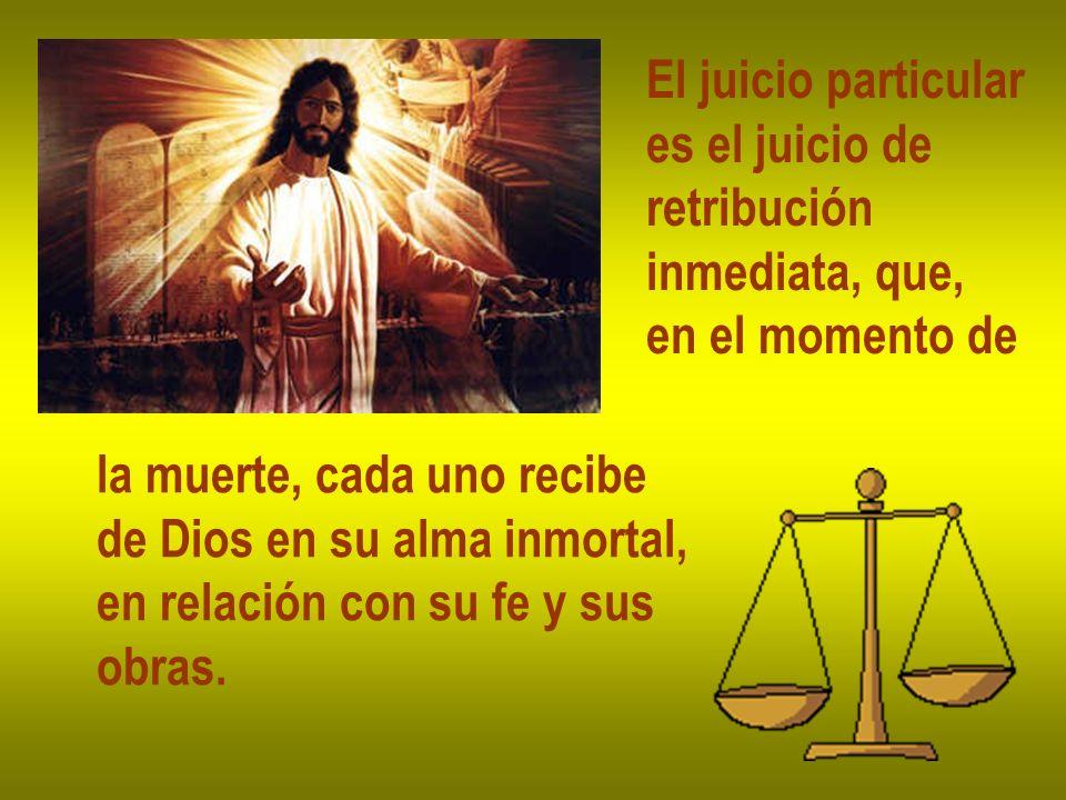 El juicio particular es el juicio de retribución inmediata, que, en el momento de la muerte, cada uno recibe de Dios en su alma inmortal, en relación