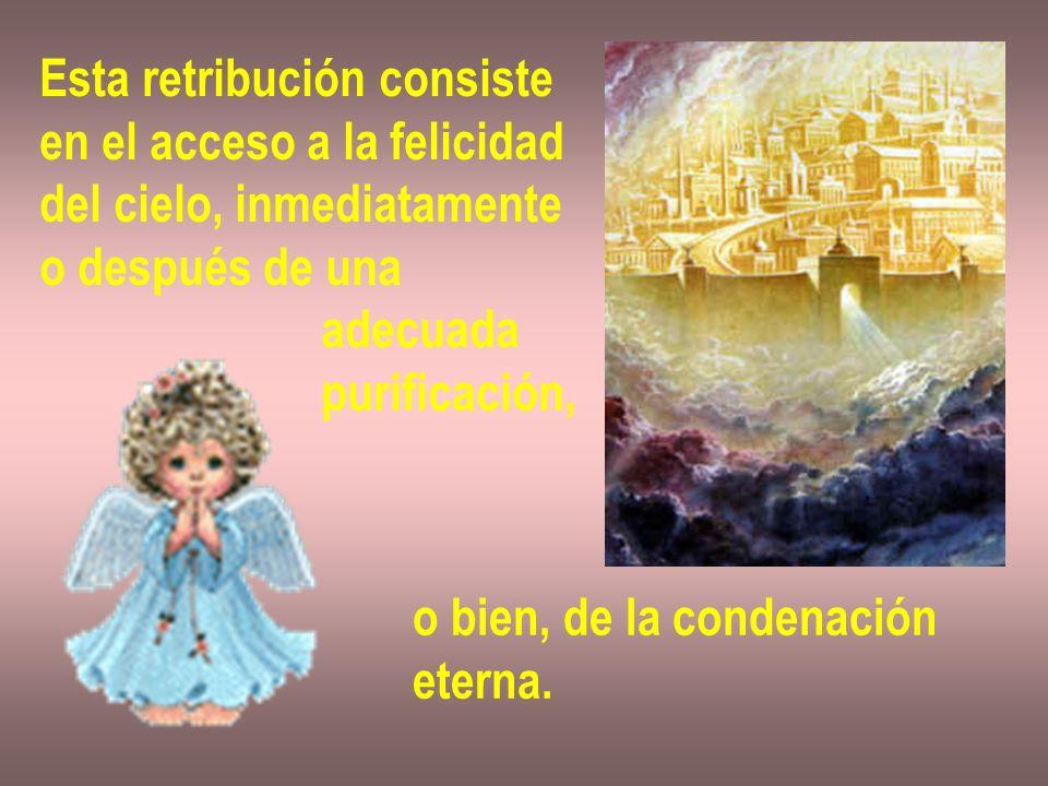 Esta retribución consiste en el acceso a la felicidad del cielo, inmediatamente o después de una adecuada purificación, o bien, de la condenación eter