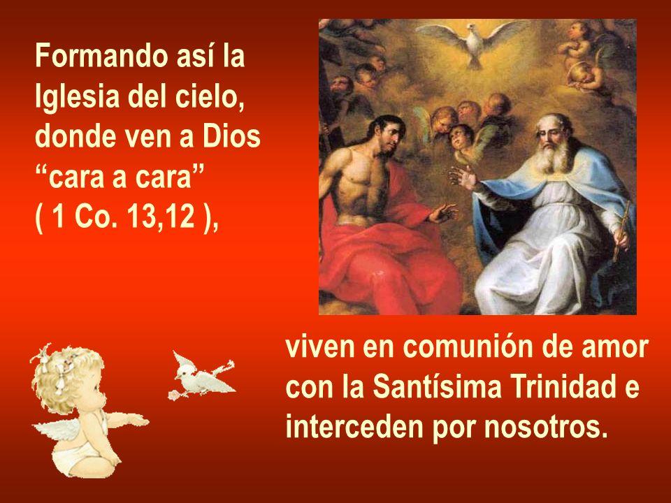 Formando así la Iglesia del cielo, donde ven a Dios cara a cara ( 1 Co. 13,12 ), viven en comunión de amor con la Santísima Trinidad e interceden por