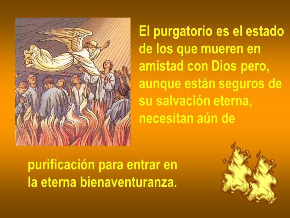 El purgatorio es el estado de los que mueren en amistad con Dios pero, aunque están seguros de su salvación eterna, necesitan aún de purificación para