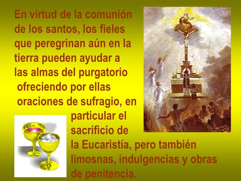En virtud de la comunión de los santos, los fieles que peregrinan aún en la tierra pueden ayudar a las almas del purgatorio ofreciendo por ellas oraci